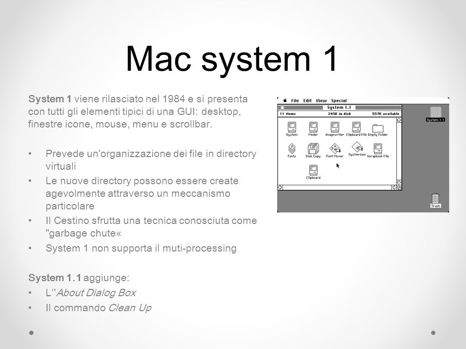 Mac system 1 System 1 viene rilasciato nel 1984 e si presenta con tutti gli elementi tipici di una GUI: desktop, finestre icone, mouse, menu e scrollbar.