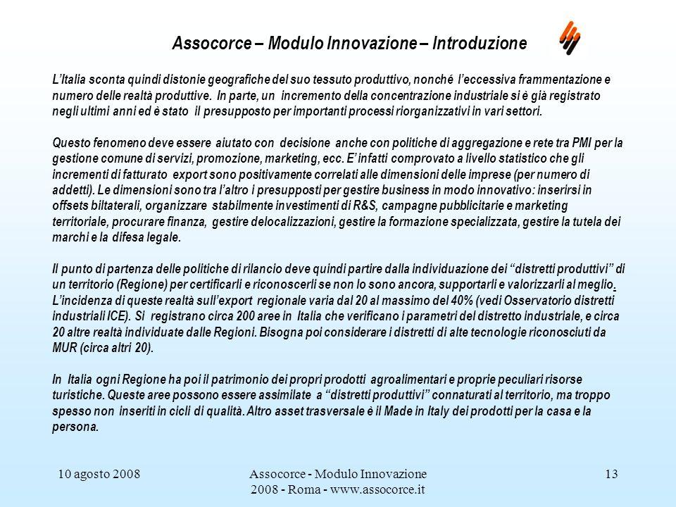 10 agosto 2008Assocorce - Modulo Innovazione 2008 - Roma - www.assocorce.it 13 Assocorce – Modulo Innovazione – Introduzione LItalia sconta quindi distonie geografiche del suo tessuto produttivo, nonché leccessiva frammentazione e numero delle realtà produttive.