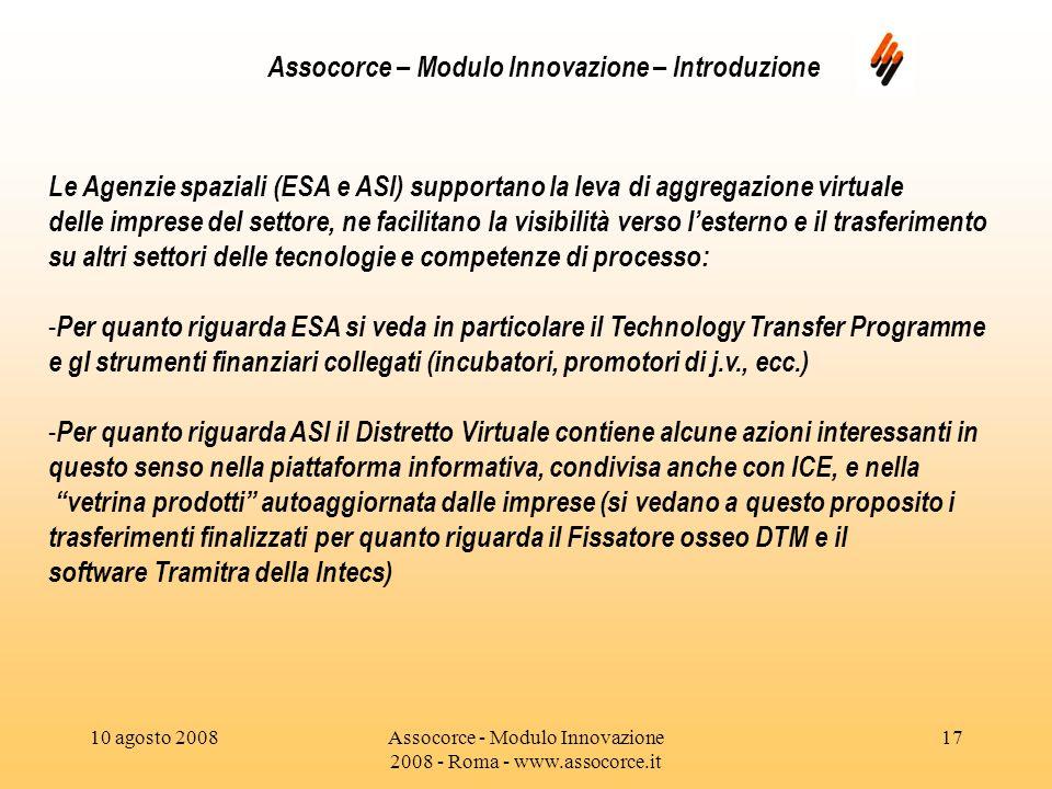 10 agosto 2008Assocorce - Modulo Innovazione 2008 - Roma - www.assocorce.it 17 Assocorce – Modulo Innovazione – Introduzione Le Agenzie spaziali (ESA e ASI) supportano la leva di aggregazione virtuale delle imprese del settore, ne facilitano la visibilità verso lesterno e il trasferimento su altri settori delle tecnologie e competenze di processo: - Per quanto riguarda ESA si veda in particolare il Technology Transfer Programme e gl strumenti finanziari collegati (incubatori, promotori di j.v., ecc.) - Per quanto riguarda ASI il Distretto Virtuale contiene alcune azioni interessanti in questo senso nella piattaforma informativa, condivisa anche con ICE, e nella vetrina prodotti autoaggiornata dalle imprese (si vedano a questo proposito i trasferimenti finalizzati per quanto riguarda il Fissatore osseo DTM e il software Tramitra della Intecs)