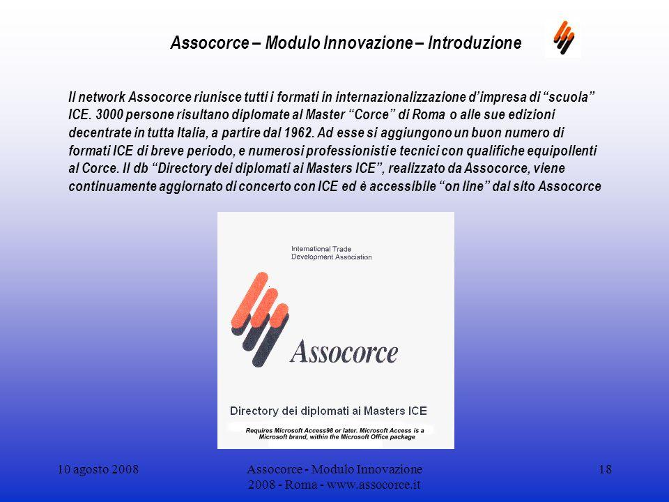 10 agosto 2008Assocorce - Modulo Innovazione 2008 - Roma - www.assocorce.it 18 Assocorce – Modulo Innovazione – Introduzione Il network Assocorce riunisce tutti i formati in internazionalizzazione dimpresa di scuola ICE.