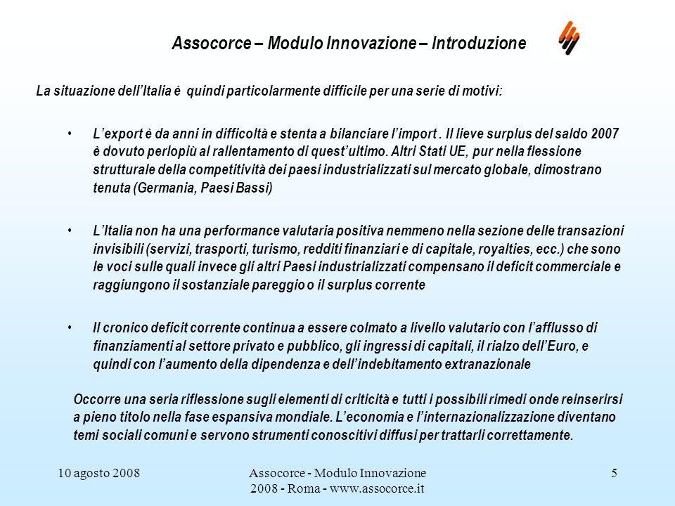 10 agosto 2008Assocorce - Modulo Innovazione 2008 - Roma - www.assocorce.it 16 Assocorce – Modulo Innovazione – Introduzione Riepilogando, sulla base degli elementi di criticità comuni al Sistema Italia e delle relative soluzioni illustrate in via generale, al settore agroalimentare si può offrire supporto soprattutto: nel conseguimento delle necessarie certificazioni internazionali dei prodotti e dei processi (marchi DOC, DOP, IGP, ISO, certificazioni bio, ecc.) e nella tutela legale degli stessi (vedi anche la diffusione della mediazione contrattual – ADR).