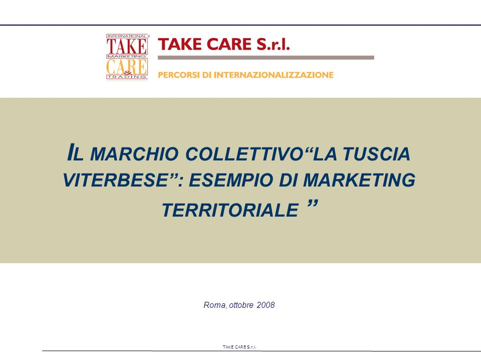 TAKE CARE S.r.l. Roma, ottobre 2008 I L MARCHIO COLLETTIVOLA TUSCIA VITERBESE: ESEMPIO DI MARKETING TERRITORIALE