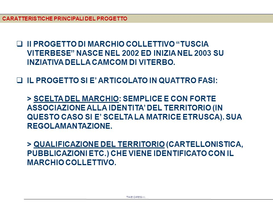 TAKE CARE S.r.l. CARATTERISTICHE PRINCIPALI DEL PROGETTO Il PROGETTO DI MARCHIO COLLETTIVO TUSCIA VITERBESE NASCE NEL 2002 ED INIZIA NEL 2003 SU INZIA