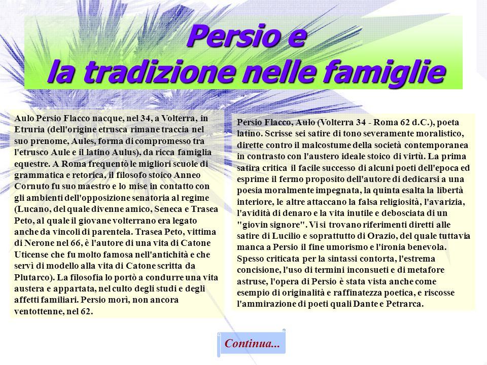 Persio Flacco, Aulo (Volterra 34 - Roma 62 d.C.), poeta latino. Scrisse sei satire di tono severamente moralistico, dirette contro il malcostume della
