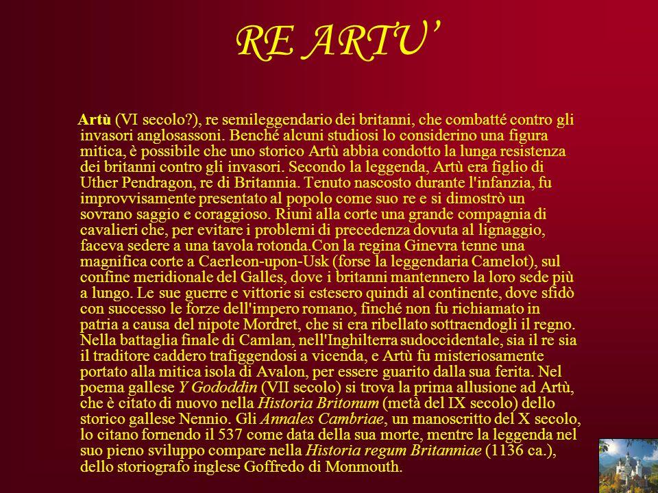 RE ARTU Artù (VI secolo?), re semileggendario dei britanni, che combatté contro gli invasori anglosassoni. Benché alcuni studiosi lo considerino una f