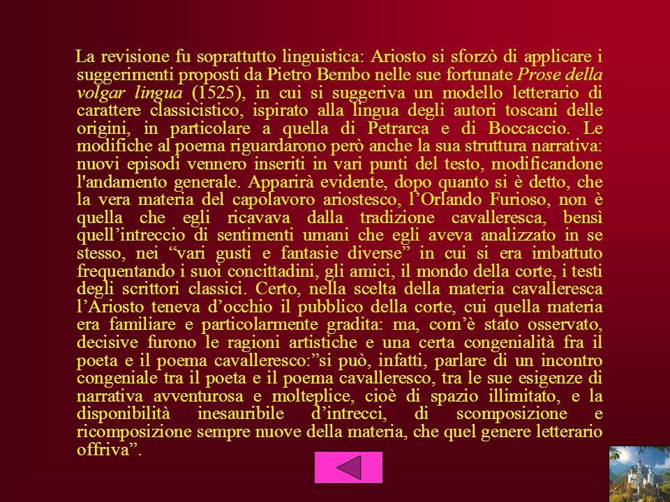 La revisione fu soprattutto linguistica: Ariosto si sforzò di applicare i suggerimenti proposti da Pietro Bembo nelle sue fortunate Prose della volgar
