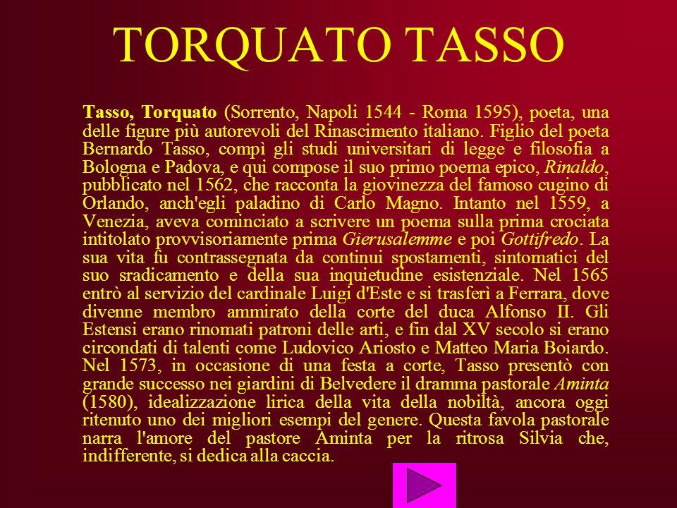 TORQUATO TASSO Tasso, Torquato (Sorrento, Napoli 1544 - Roma 1595), poeta, una delle figure più autorevoli del Rinascimento italiano. Figlio del poeta