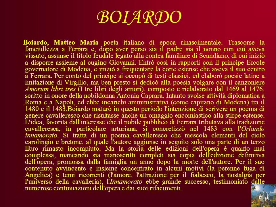 BOIARDO Boiardo, Matteo Maria poeta italiano di epoca rinascimentale. Trascorse la fanciullezza a Ferrara e, dopo aver perso sia il padre sia il nonno