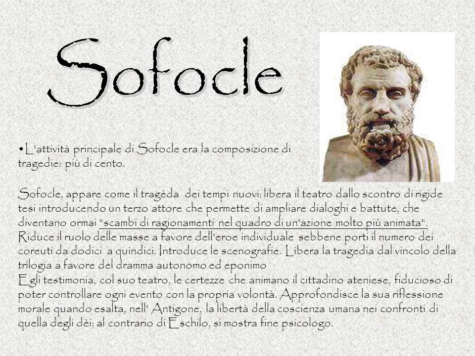 L'attività principale di Sofocle era la composizione di tragedie: più di cento. Sofocle, appare come il tragèda dei tempi nuovi: libera il teatro dall
