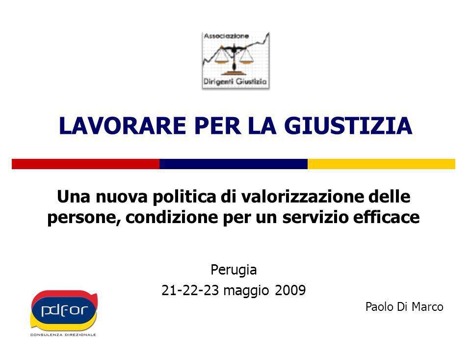 LAVORARE PER LA GIUSTIZIA Una nuova politica di valorizzazione delle persone, condizione per un servizio efficace Perugia 21-22-23 maggio 2009 Paolo Di Marco