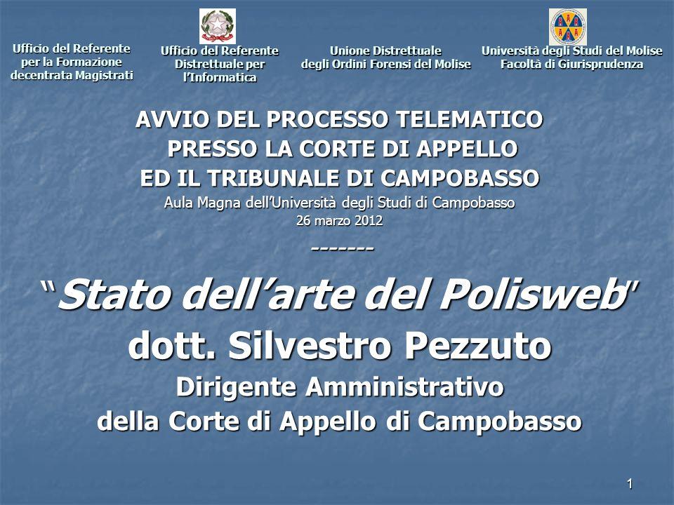1 Ufficio del Referente per la Formazione decentrata Magistrati AVVIO DEL PROCESSO TELEMATICO PRESSO LA CORTE DI APPELLO PRESSO LA CORTE DI APPELLO ED IL TRIBUNALE DI CAMPOBASSO Aula Magna dellUniversità degli Studi di Campobasso 26 marzo 2012 ------- Stato dellarte del Polisweb Stato dellarte del Polisweb dott.