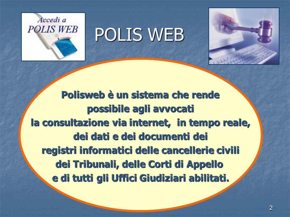 2 POLIS WEB Polisweb è un sistema che rende possibile agli avvocati possibile agli avvocati la consultazione via internet, in tempo reale, dei dati e dei documenti dei registri informatici delle cancellerie civili dei Tribunali, delle Corti di Appello e di tutti gli Uffici Giudiziari abilitati.