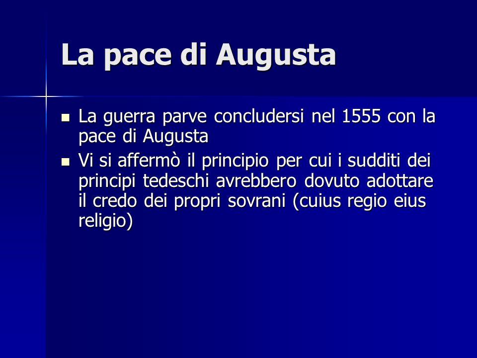 La pace di Augusta La guerra parve concludersi nel 1555 con la pace di Augusta La guerra parve concludersi nel 1555 con la pace di Augusta Vi si affer