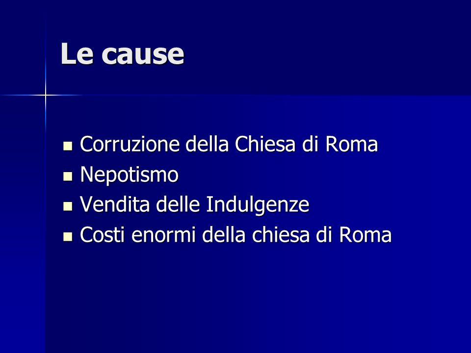 Le cause Corruzione della Chiesa di Roma Corruzione della Chiesa di Roma Nepotismo Nepotismo Vendita delle Indulgenze Vendita delle Indulgenze Costi e