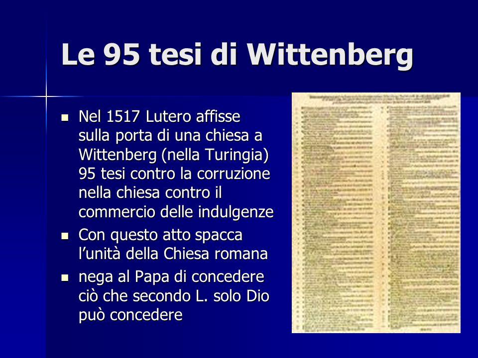 Le 95 tesi di Wittenberg Nel 1517 Lutero affisse sulla porta di una chiesa a Wittenberg (nella Turingia) 95 tesi contro la corruzione nella chiesa con