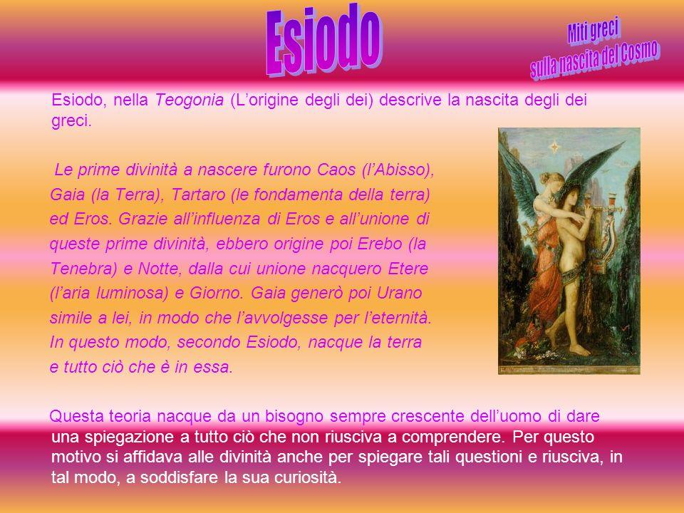 Esiodo, nella Teogonia (Lorigine degli dei) descrive la nascita degli dei greci. Le prime divinità a nascere furono Caos (lAbisso), Gaia (la Terra), T
