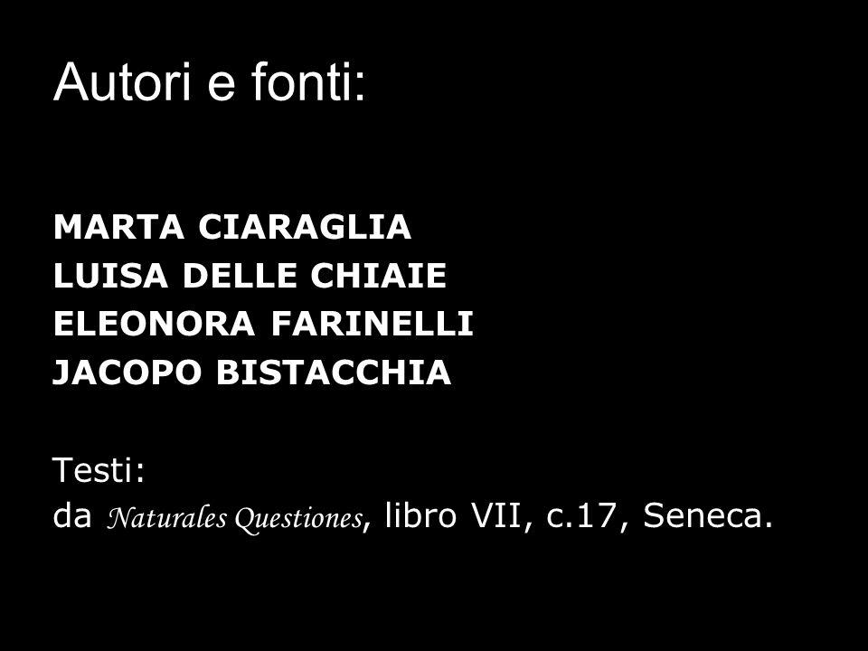 Autori e fonti: MARTA CIARAGLIA LUISA DELLE CHIAIE ELEONORA FARINELLI JACOPO BISTACCHIA Testi: da Naturales Questiones, libro VII, c.17, Seneca.