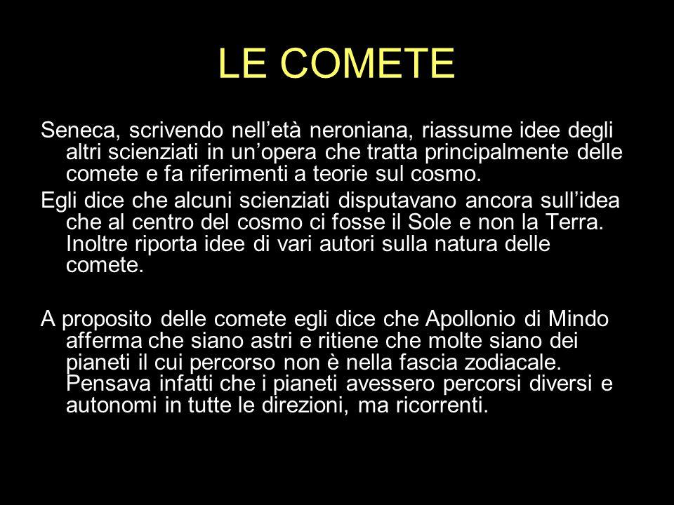 LE COMETE Seneca, scrivendo nelletà neroniana, riassume idee degli altri scienziati in unopera che tratta principalmente delle comete e fa riferimenti