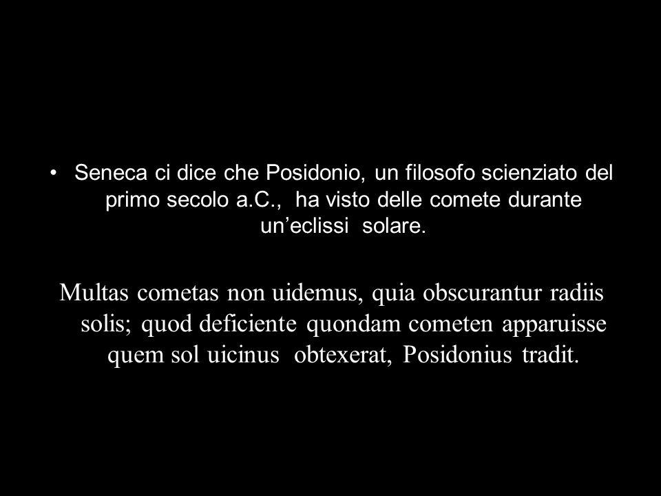 Seneca ci dice che Posidonio, un filosofo scienziato del primo secolo a.C., ha visto delle comete durante uneclissi solare. Multas cometas non uidemus