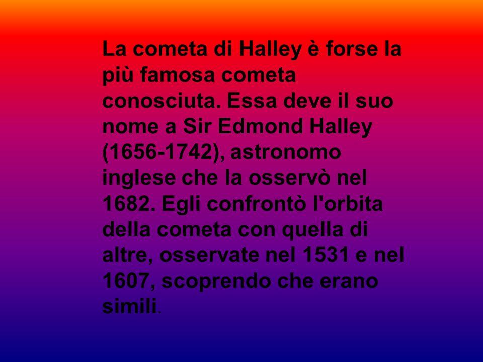 La cometa di Halley è forse la più famosa cometa conosciuta. Essa deve il suo nome a Sir Edmond Halley (1656-1742), astronomo inglese che la osservò n
