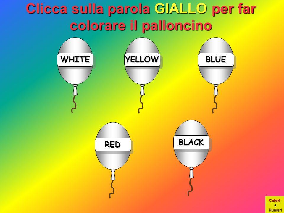 Colori e Numeri WHITE Clicca sulla parola GIALLO per far colorare il palloncino YELLOW BLUE RED BLACK
