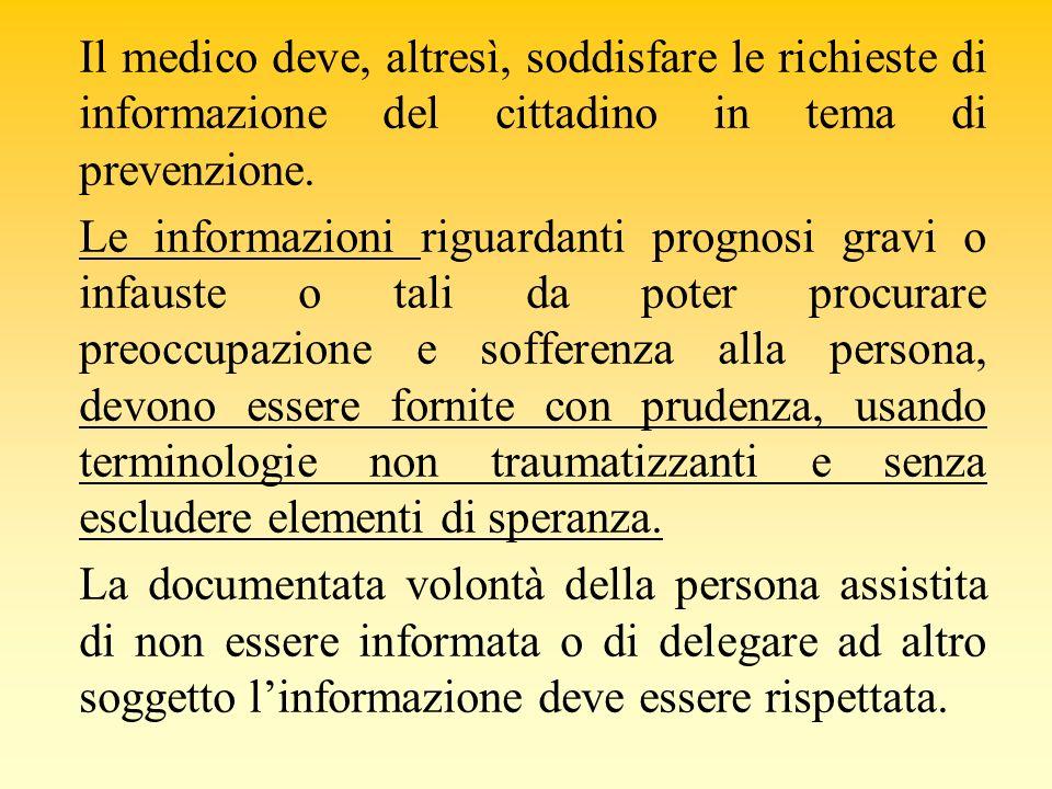 Il medico deve, altresì, soddisfare le richieste di informazione del cittadino in tema di prevenzione. Le informazioni riguardanti prognosi gravi o in
