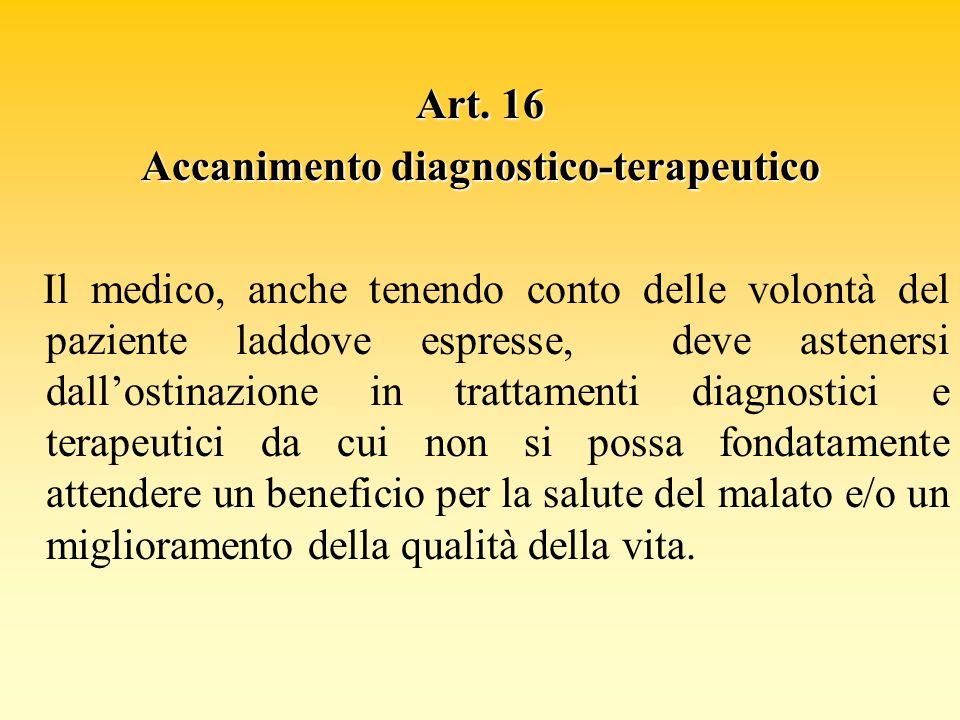 Art. 16 Accanimento diagnostico-terapeutico Il medico, anche tenendo conto delle volontà del paziente laddove espresse, deve astenersi dallostinazione