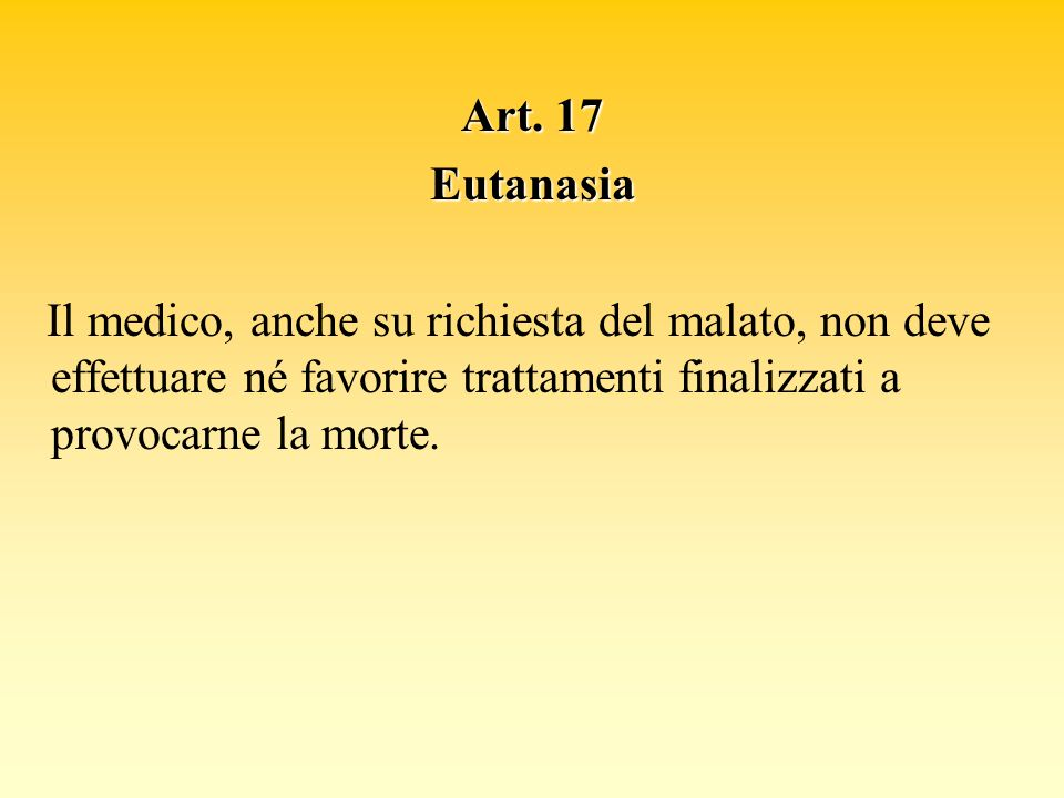 Art. 17 Eutanasia Il medico, anche su richiesta del malato, non deve effettuare né favorire trattamenti finalizzati a provocarne la morte.