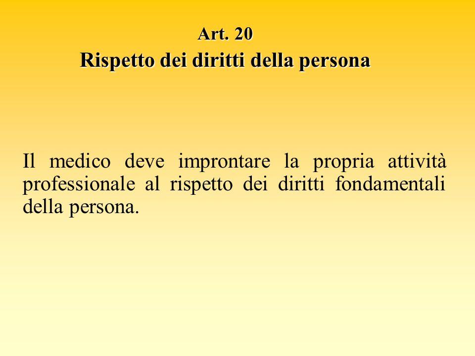 Art. 20 Rispetto dei diritti della persona Il medico deve improntare la propria attività professionale al rispetto dei diritti fondamentali della pers