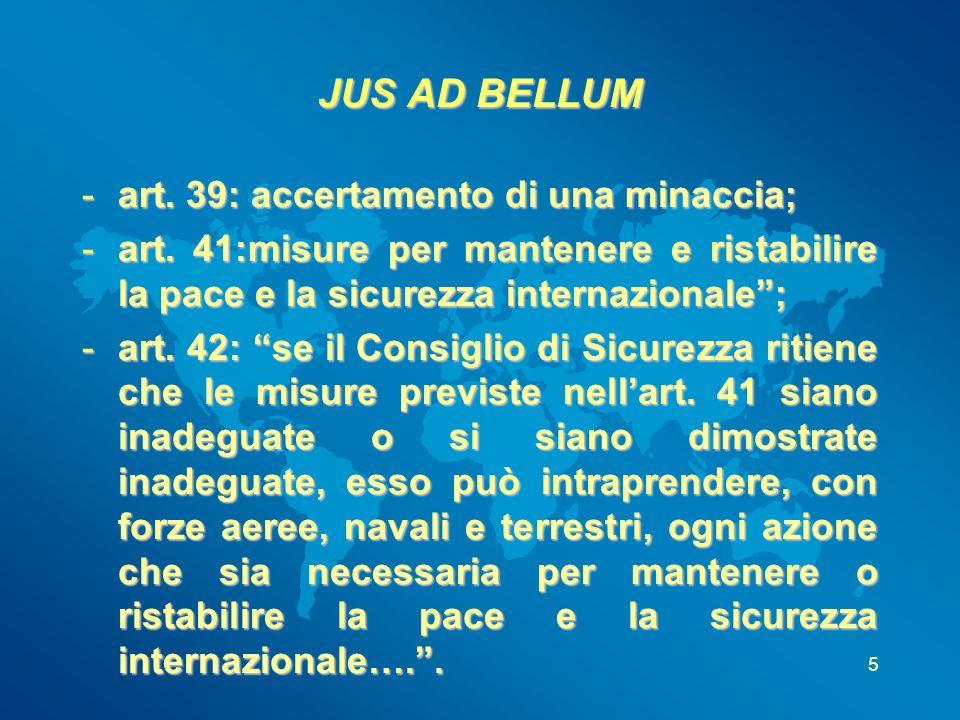 JUS AD BELLUM -art. 39: accertamento di una minaccia; -art. 41:misure per mantenere e ristabilire la pace e la sicurezza internazionale; -art. 42: se