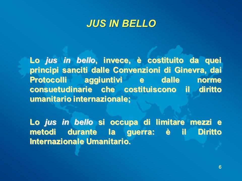 6 JUS IN BELLO Lo jus in bello, invece, è costituito da quei principi sanciti dalle Convenzioni di Ginevra, dai Protocolli aggiuntivi e dalle norme co