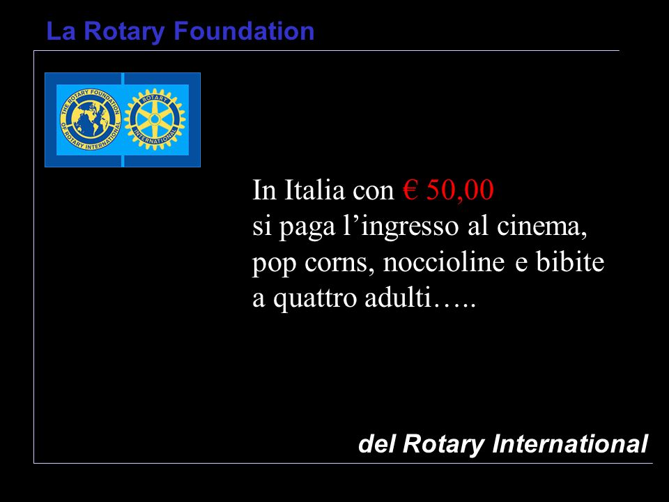 del Rotary International La Rotary Foundation In Italia con 50,00 si paga lingresso al cinema, pop corns, noccioline e bibite a quattro adulti…..