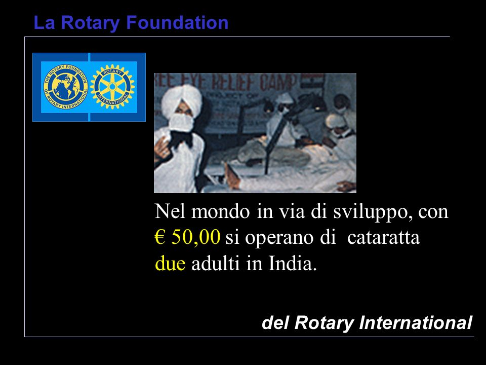 del Rotary International La Rotary Foundation Nel mondo in via di sviluppo, con 50,00 si operano di cataratta due adulti in India.