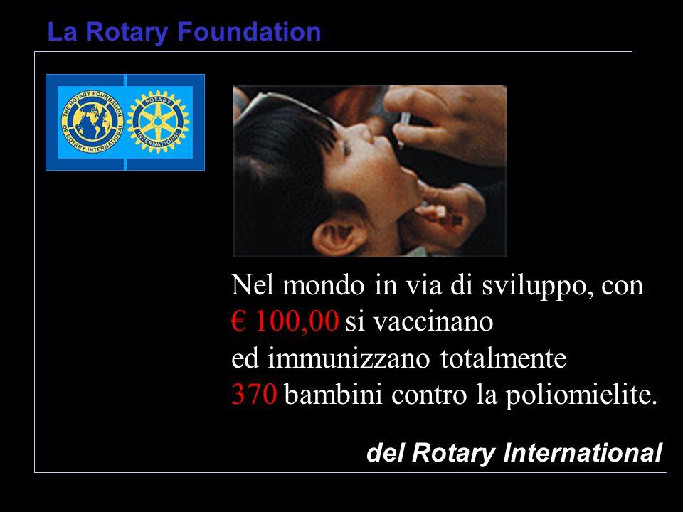del Rotary International La Rotary Foundation Nel mondo in via di sviluppo, con 100,00 si vaccinano ed immunizzano totalmente 370 bambini contro la poliomielite.