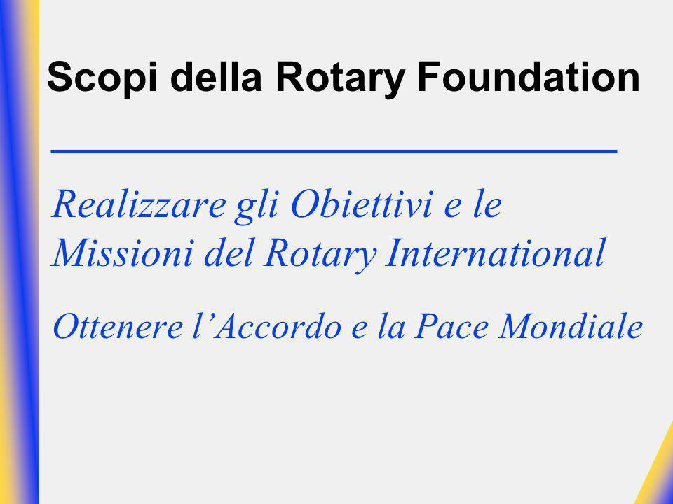 Scopi della Rotary Foundation Realizzare gli Obiettivi e le Missioni del Rotary International Ottenere lAccordo e la Pace Mondiale