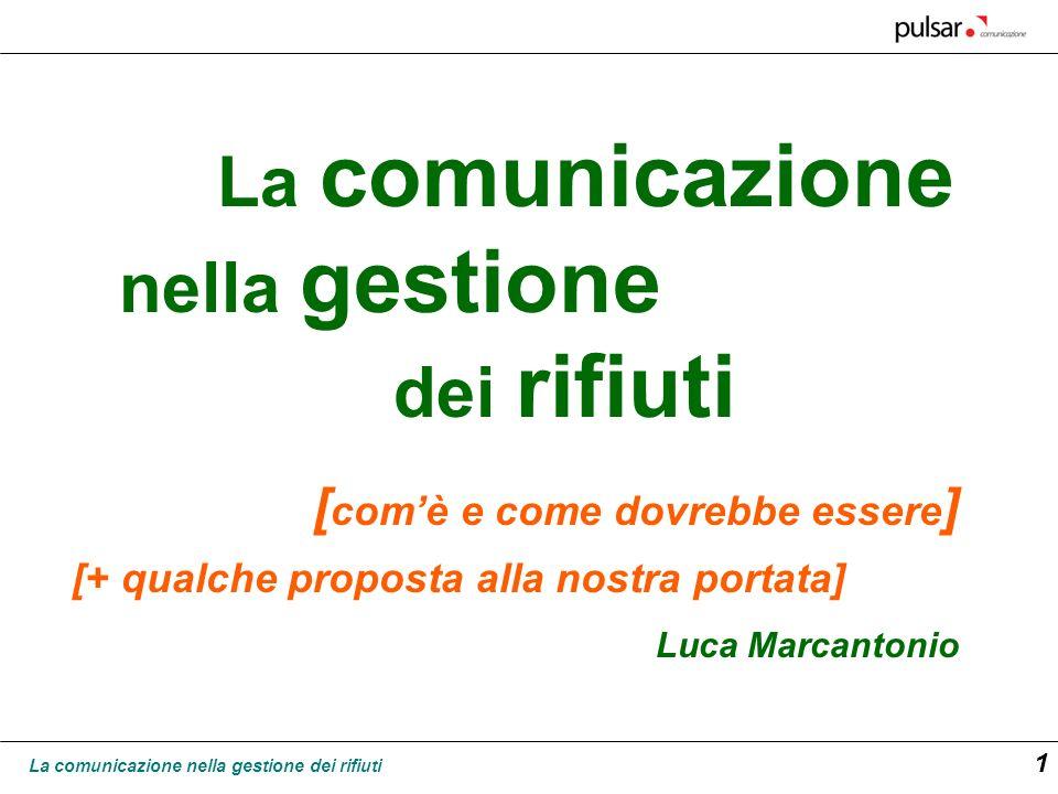 La comunicazione nella gestione dei rifiuti 1 La comunicazione nella gestione dei rifiuti Luca Marcantonio [ comè e come dovrebbe essere ] [+ qualche