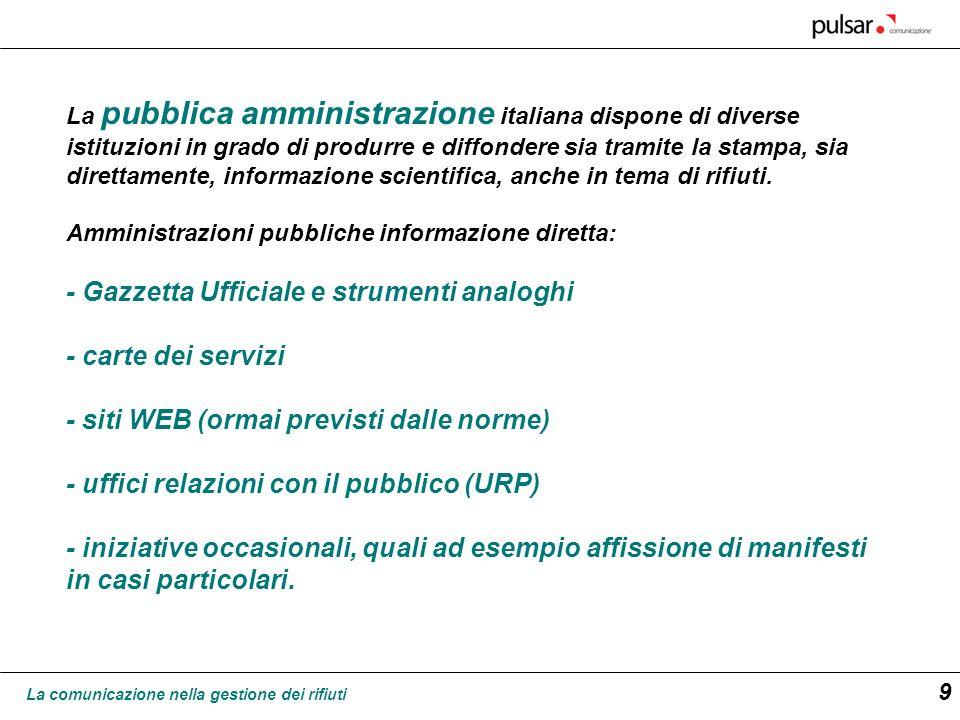 La comunicazione nella gestione dei rifiuti 9 La pubblica amministrazione italiana dispone di diverse istituzioni in grado di produrre e diffondere si