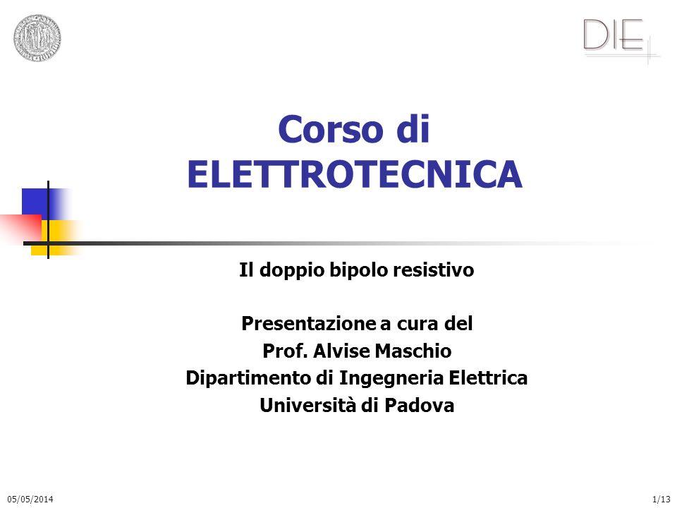 05/05/20141/13 Corso di ELETTROTECNICA Il doppio bipolo resistivo Presentazione a cura del Prof. Alvise Maschio Dipartimento di Ingegneria Elettrica U