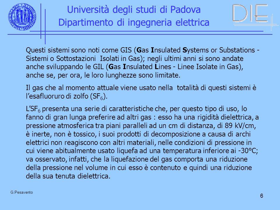 6 Università degli studi di Padova Dipartimento di ingegneria elettrica G.Pesavento Questi sistemi sono noti come GIS (Gas Insulated Systems or Substations - Sistemi o Sottostazioni Isolati in Gas); negli ultimi anni si sono andate anche sviluppando le GIL (Gas Insulated Lines - Linee Isolate in Gas), anche se, per ora, le loro lunghezze sono limitate.