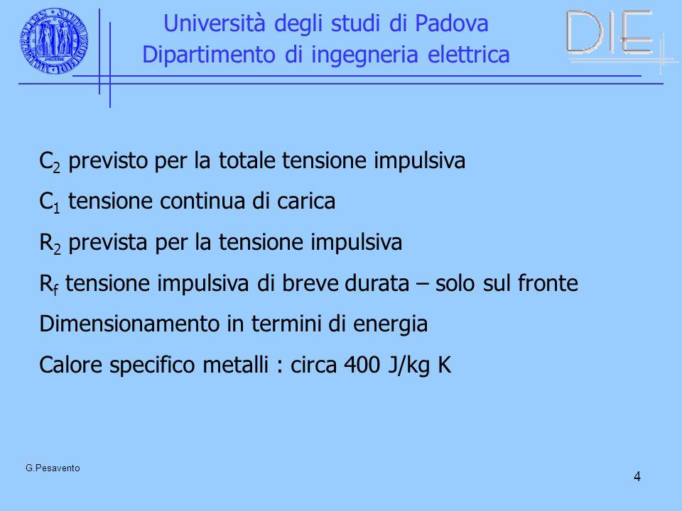 4 Università degli studi di Padova Dipartimento di ingegneria elettrica G.Pesavento C 2 previsto per la totale tensione impulsiva C 1 tensione continua di carica R 2 prevista per la tensione impulsiva R f tensione impulsiva di breve durata – solo sul fronte Dimensionamento in termini di energia Calore specifico metalli : circa 400 J/kg K