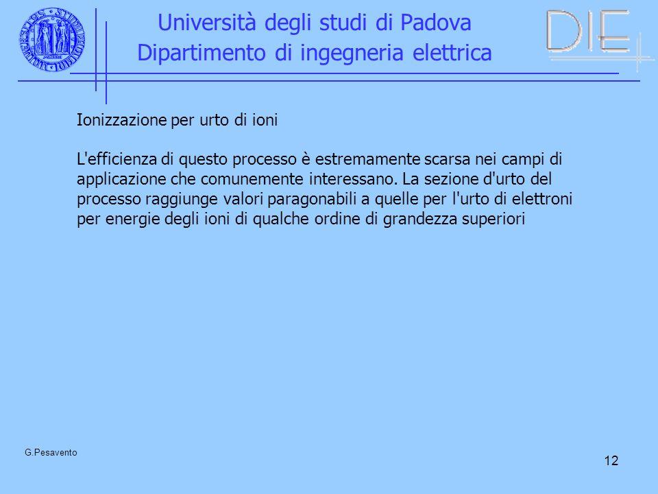 12 Università degli studi di Padova Dipartimento di ingegneria elettrica G.Pesavento Ionizzazione per urto di ioni L efficienza di questo processo è estremamente scarsa nei campi di applicazione che comunemente interessano.