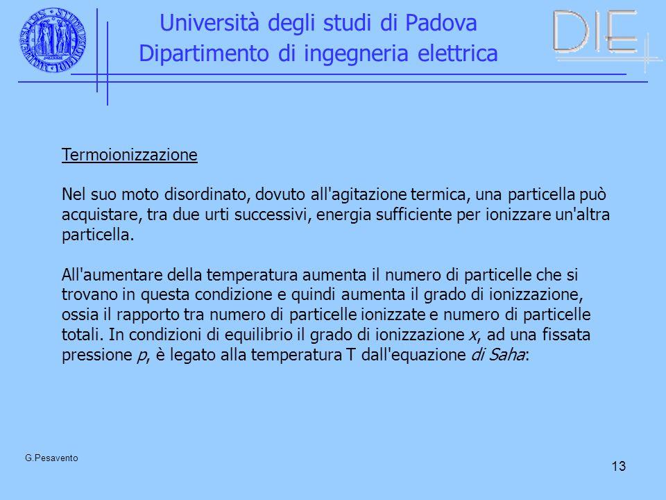 13 Università degli studi di Padova Dipartimento di ingegneria elettrica G.Pesavento Termoionizzazione Nel suo moto disordinato, dovuto all agitazione termica, una particella può acquistare, tra due urti successivi, energia sufficiente per ionizzare un altra particella.