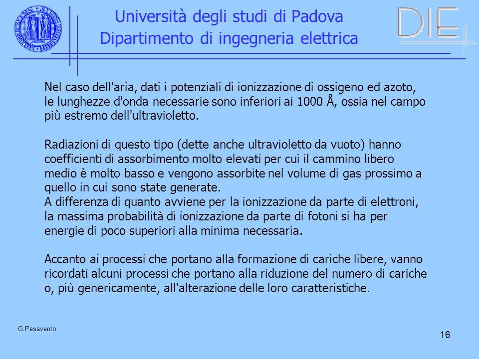 16 Università degli studi di Padova Dipartimento di ingegneria elettrica G.Pesavento Nel caso dell aria, dati i potenziali di ionizzazione di ossigeno ed azoto, le lunghezze d onda necessarie sono inferiori ai 1000 Å, ossia nel campo più estremo dell ultravioletto.
