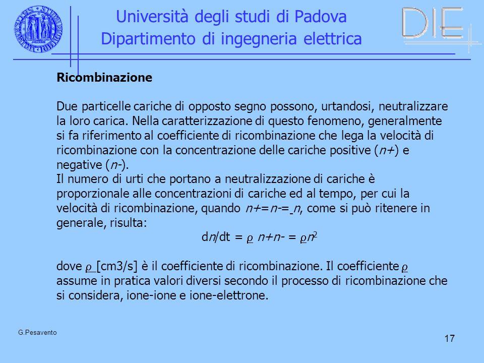 17 Università degli studi di Padova Dipartimento di ingegneria elettrica G.Pesavento Ricombinazione Due particelle cariche di opposto segno possono, urtandosi, neutralizzare la loro carica.