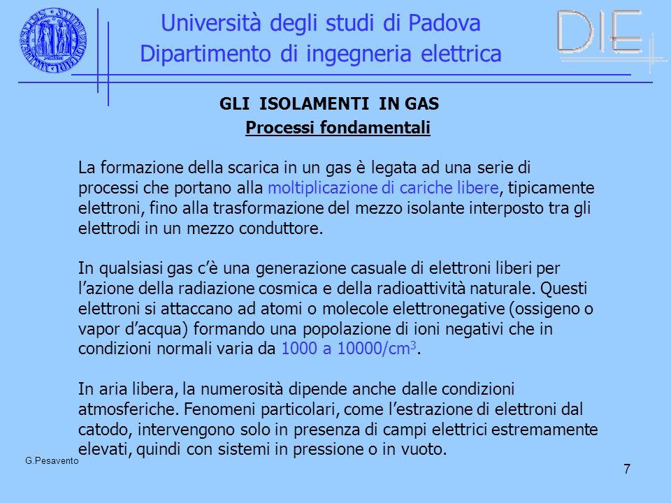 7 Università degli studi di Padova Dipartimento di ingegneria elettrica G.Pesavento Processi fondamentali La formazione della scarica in un gas è legata ad una serie di processi che portano alla moltiplicazione di cariche libere, tipicamente elettroni, fino alla trasformazione del mezzo isolante interposto tra gli elettrodi in un mezzo conduttore.