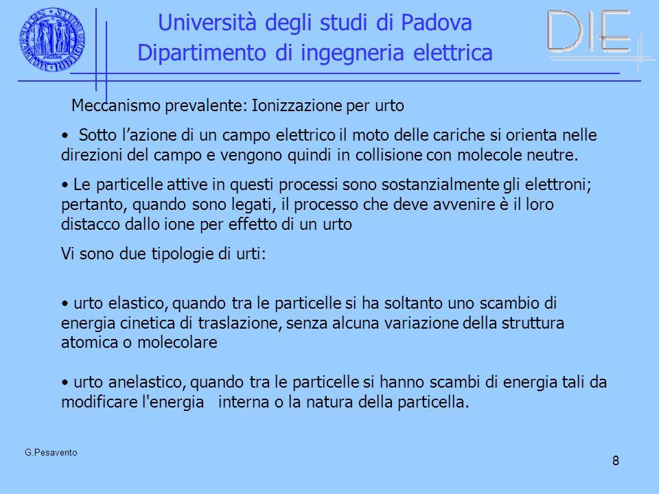 8 Università degli studi di Padova Dipartimento di ingegneria elettrica G.Pesavento Meccanismo prevalente: Ionizzazione per urto Sotto lazione di un campo elettrico il moto delle cariche si orienta nelle direzioni del campo e vengono quindi in collisione con molecole neutre.