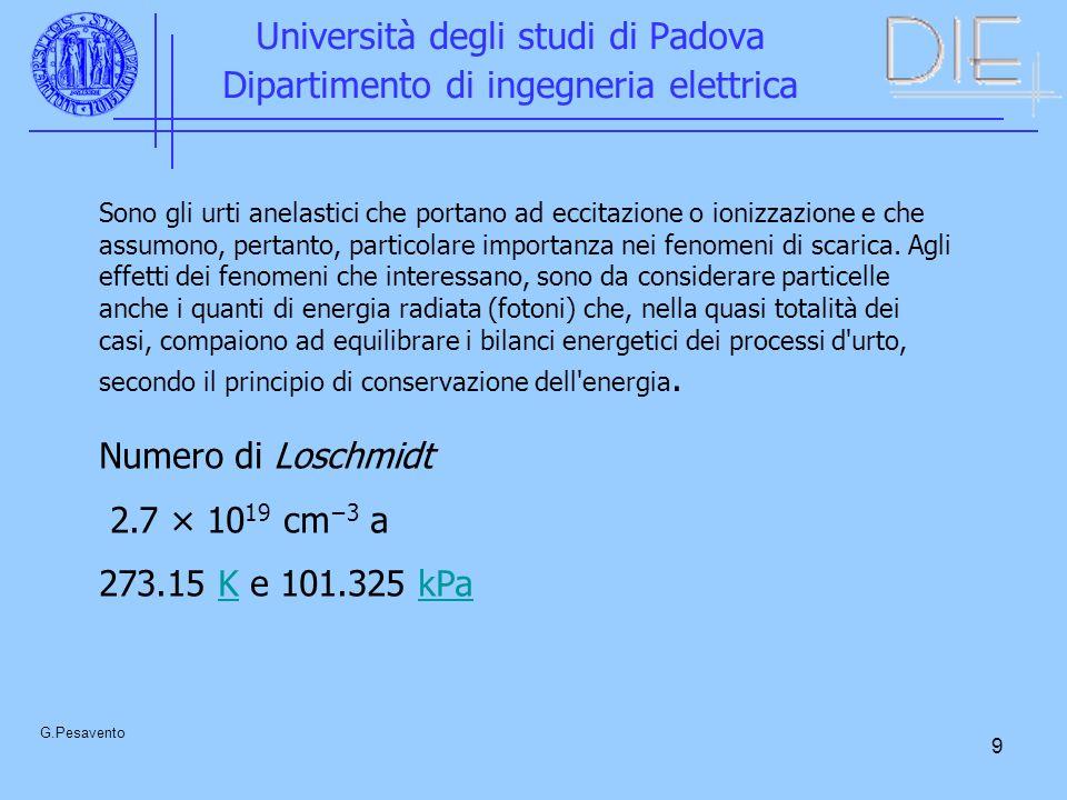 9 Università degli studi di Padova Dipartimento di ingegneria elettrica G.Pesavento Sono gli urti anelastici che portano ad eccitazione o ionizzazione e che assumono, pertanto, particolare importanza nei fenomeni di scarica.