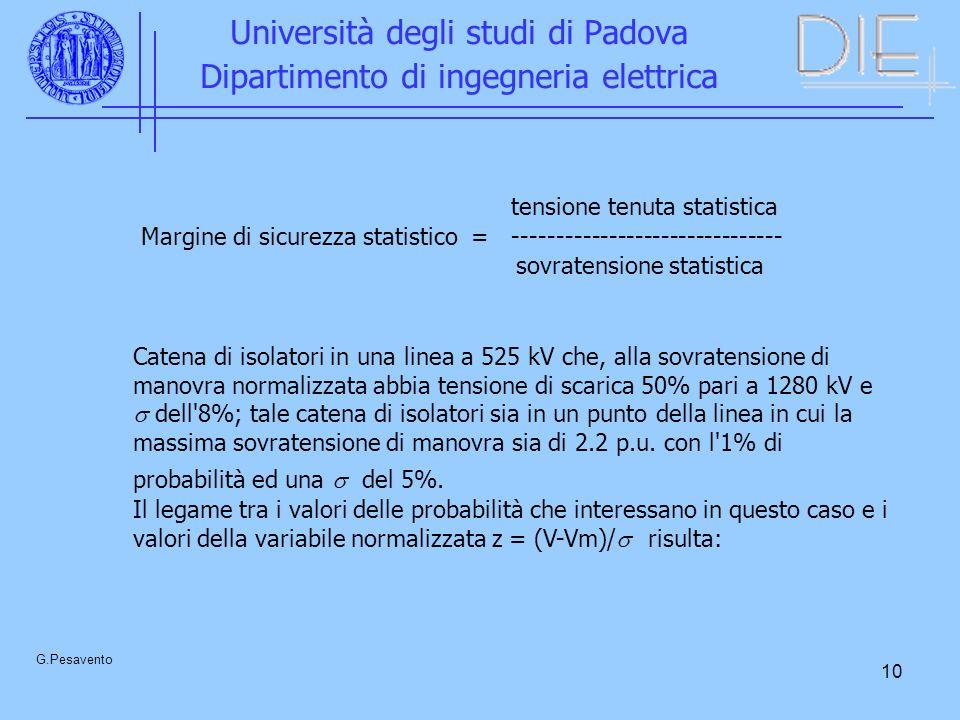 10 Università degli studi di Padova Dipartimento di ingegneria elettrica G.Pesavento tensione tenuta statistica Margine di sicurezza statistico = ------------------------------- sovratensione statistica Catena di isolatori in una linea a 525 kV che, alla sovratensione di manovra normalizzata abbia tensione di scarica 50% pari a 1280 kV e dell 8%; tale catena di isolatori sia in un punto della linea in cui la massima sovratensione di manovra sia di 2.2 p.u.