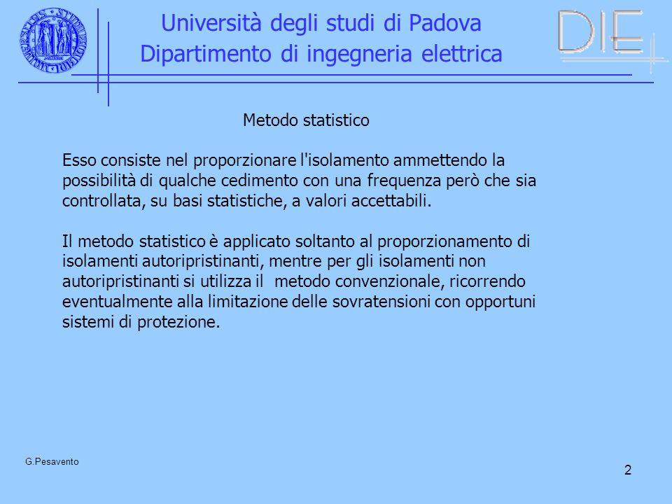 2 Università degli studi di Padova Dipartimento di ingegneria elettrica G.Pesavento Metodo statistico Esso consiste nel proporzionare l isolamento ammettendo la possibilità di qualche cedimento con una frequenza però che sia controllata, su basi statistiche, a valori accettabili.