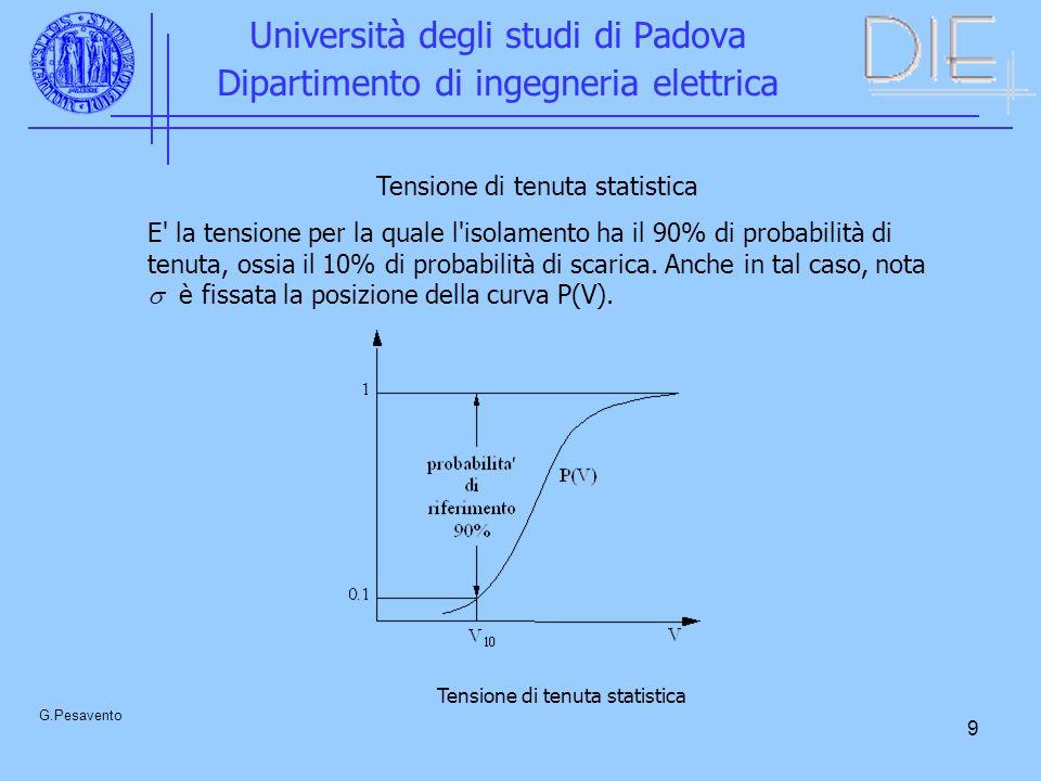 9 Università degli studi di Padova Dipartimento di ingegneria elettrica G.Pesavento Tensione di tenuta statistica E la tensione per la quale l isolamento ha il 90% di probabilità di tenuta, ossia il 10% di probabilità di scarica.